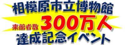 相模原市立博物館「ありがとう300万人!」記念イベント